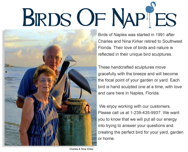 Birds Of Naples was stated in 1991 after chales and nina kirker retired to southwest florida. their love for birds and nature is reflected in their unique bird sculptures. These handcrafted sculptures move gracefully with the breeze and will become the focal point of your garden or yard.Each bird is hand sculpted one at a time, with love and care here is naples florida.